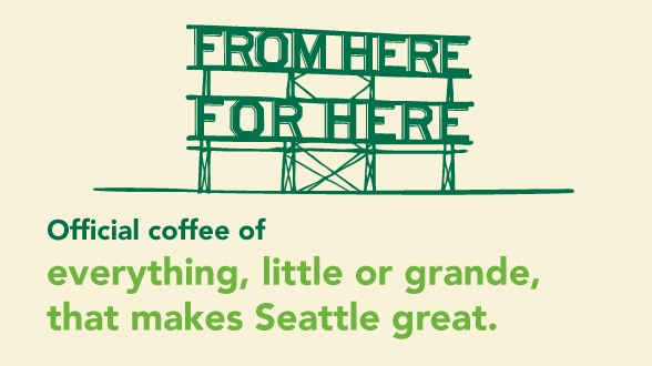 From Here. For Here. Official coffee of everything, little or grande, that makes Seattle great.