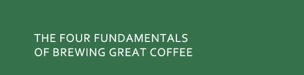 The Four Fundamentals of Brewing Great Coffee